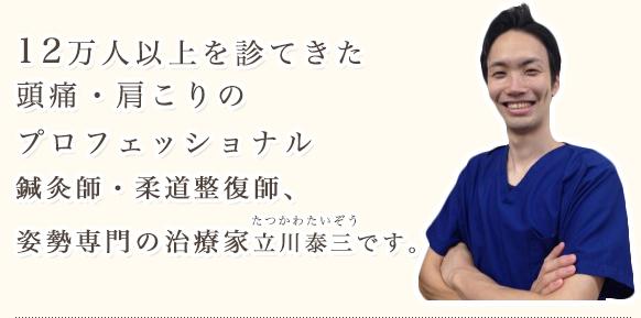 12万人以上を診てきた頭痛・肩こりのプロフェッショナル鍼灸師・柔道整復師、姿勢専門の治療家 立川泰三です。